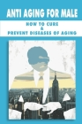 Anti Aging For Male: How To Cure & Prevent Diseases Of Aging: Health Education For Elderly Cover Image