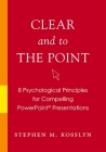 Clear and to the Point: 8 Psychological Principles for Compelling PowerPoint Presentations Cover Image