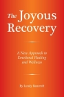 The Joyous Recovery: A New Approach to Emotional Healing and Wellness Cover Image