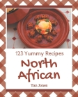 123 Yummy North African Recipes: From The Yummy North African Cookbook To The Table Cover Image