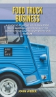 Food Truck Business: A Guide to Starting Your Own Food Truck Business and Growing It to Achieve Financial Freedom with Your Passion Cover Image