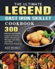 The Ultimate Legend Cast Iron Skillet Cookbook: 300 Delicious and Healthy Legend Cast Iron Skillet Recipes to Manage Your Diet with Meal Planning & Pr Cover Image