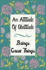 An Attitude of Gratitude Brings Great Things: Take 5 minutes per day to change your life. Cherish good moments, focus on positive things, be calm, rel Cover Image
