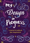 My Design in Progress: A Journal to Unleash Your Imagination Cover Image