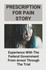 Prescription For Pain Story: Experience With The Federal Government From Arrest Through The Trial: Story About Prescription For Pain Cover Image
