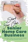 Start Your Own Senior Homecare Business: The Complete Guide to get Your Business Started with Just a Few Hundred Dollars Cover Image
