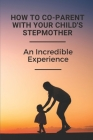 How To Co-Parent With Your Child's Stepmother: An Incredible Experience: Key For Coparenting For Stepmoms Cover Image