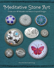 Meditative Stone Art: Create over 40 Mandala and Nature-Inspired Designs Cover Image