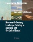Colonization, Wilderness, and Spaces Between: Nineteenth-Century Landscape Painting in Australia and the United States Cover Image
