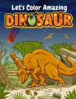 Let's Color Amazing Dinosaur: Big Dinosaur Coloring Books For Kids Ages 4-8 . Great Gift For Boys & Girls Cover Image