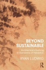 Beyond Sustainable: Architecture's Evolving Environments of Habitation Cover Image