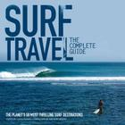 Surf Travel: The Complete Guide: The Planet's 50 Most Thrilling Surf Destinations Cover Image
