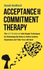 Acceptance and Commitment Therapy: The ACT Workbook with Simple Techniques for Retraining the Brain to Defeat Anxiety, Depression and Take Your Life B Cover Image