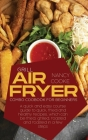 Grill Air Fryer Combo Cookbook for Beginners: A Quick And Easy Course Guide To Quick, Fried And Healthy Recipes, Which Can Be Fried, Grilled, Roasted Cover Image