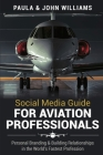 Social Media Guide for Aviation Professionals: Personal Branding & Building Relationships in the World's Fastest Industry Cover Image