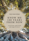 Know Me 100 Years From Now: A Tool in Life, a Gift in Death and a Legacy to Live On Cover Image