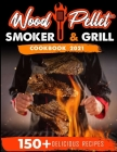 Wood Pellet Smoker and Grill Cookbook 2021: For Real Pitmasters. 150+ Flavorful Recipes to Perfectly Smoke Meat, Fish, and Vegetables Like a Pro Cover Image