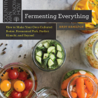 Fermenting Everything: How to Make Your Own Cultured Butter, Fermented Fish, Perfect Kimchi, and Beyond Cover Image