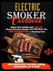 Electric Smoker Cookbook: Amaze Your Friends with Over 150 Savory Succulent Recipes that Will Make You THE PITMASTER at Smoking Food Including M Cover Image