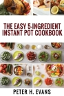 The Easy 5-Ingredient Instant Pot Cookbook: 500 Everyday Delicious, Easy And Healthy Instant Pot Recipes For Busy People. Cover Image