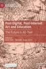 Post-Digital, Post-Internet Art and Education: The Future Is All-Over (Palgrave Studies in Educational Futures) Cover Image