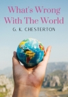 What's Wrong With The World: a social science essay by G. K. Chesterton Cover Image