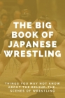 The Big Book Of Japanese Wrestling: Things You May Not Know About The Behind-The-Scenes Of Wrestling: History Of Sumo Wrestling In Japan Cover Image
