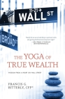 The Yoga of True Wealth: Wisdom from a Heart on Wall Street Cover Image