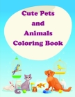 Cute Pets and Animals Coloring Book: The Coloring Pages for Easy and Funny Learning for Toddlers and Preschool Kids Cover Image