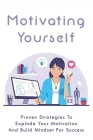 Motivating Yourself: Proven Strategies To Explode Your Motivation And Build Mindset For Success: Mindset Tips For Success Cover Image