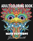 Mask Patterns: A Mask Coloring Book for Adults with Skulls, Masks, and Flowers for Men and Women Cover Image