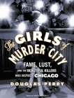 The Girls of Murder City: Fame, Lust, and the Beautiful Killers Who Inspired Chicago Cover Image