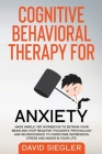 Cognitive Behavioral Therapy for Anxiety: Made simple CBT workbook to retrain your brain and stop negative thoughts. Psychology and neuroscience to ov Cover Image