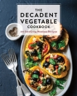 The Decadent Vegetable Cookbook: Over 100 Satisfying Meatless Recipes Cover Image
