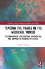 Tracing the Trails in the Medieval World: Epistemological Explorations, Orientation, and Mapping in Medieval Literature Cover Image