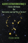 Alien's Extraterrestrial's: A history of Revelations plus Where do they come from? Why are they here? Cover Image
