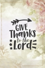 Give Thanks To The Lord: Beautiful Thanksgiving Notebook to write in - rose flower design, clouds, arrow Cover Image
