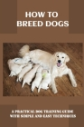 How To Breed Dogs: A Practical Dog Training Guide With Simple And Easy Techniques: How To Train Your Dog Tricks Cover Image