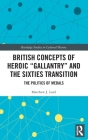 British Concepts of Heroic Gallantry and the Sixties Transition: The Politics of Medals (Routledge Studies in Cultural History #101) Cover Image
