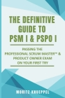 The Definitive Guide to PSM I and PSPO I: Passing the Professional Scrum(TM) Master and Product Owner Exams on Your First Try. Cover Image
