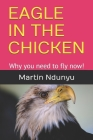 Eagle in the Chicken: Why you need to fly now! Cover Image