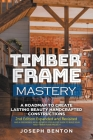 Timber Frame Mastery. A Roadmap to Create Lasting Beauty Handcrafted Constructions Cover Image