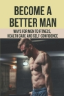 Become A Better Man: Ways For Men To Fitness, Health Care, And Self-Confidence: Gym Workout Plan For Beginners Cover Image