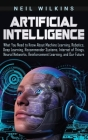 Artificial Intelligence: What You Need to Know About Machine Learning, Robotics, Deep Learning, Recommender Systems, Internet of Things, Neural Cover Image