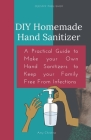DIY Homemade Hand Sanitizer: A Practical Guide to Make your Own Hand Sanitizers to Keep your Family Free From Infections Cover Image