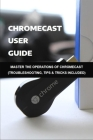Chromecast User Guide: Master The Operations Of Chromecast (Troubleshooting, Tips & Tricks Included): Chromecast Ultra Guide Cover Image