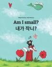 Am I small? 제가 작나요?: Children's Picture Book English-Korean (Bilingual Edition) Cover Image