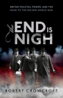The End Is Nigh: British Politics, Power, and the Road to the Second World War Cover Image