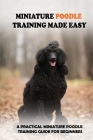Miniature Poodle Training Made Easy: A Practical Miniature Poodle Training Guide For Beginners: Miniature Poodle Training Commands Cover Image