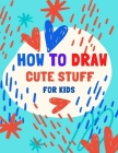 how to draw cute stuff for kids: 100 Step-by-Step Drawing Projects... Learn to Draw & More (Easy Techniques and Step-by-Step Drawings for Kid) Cover Image